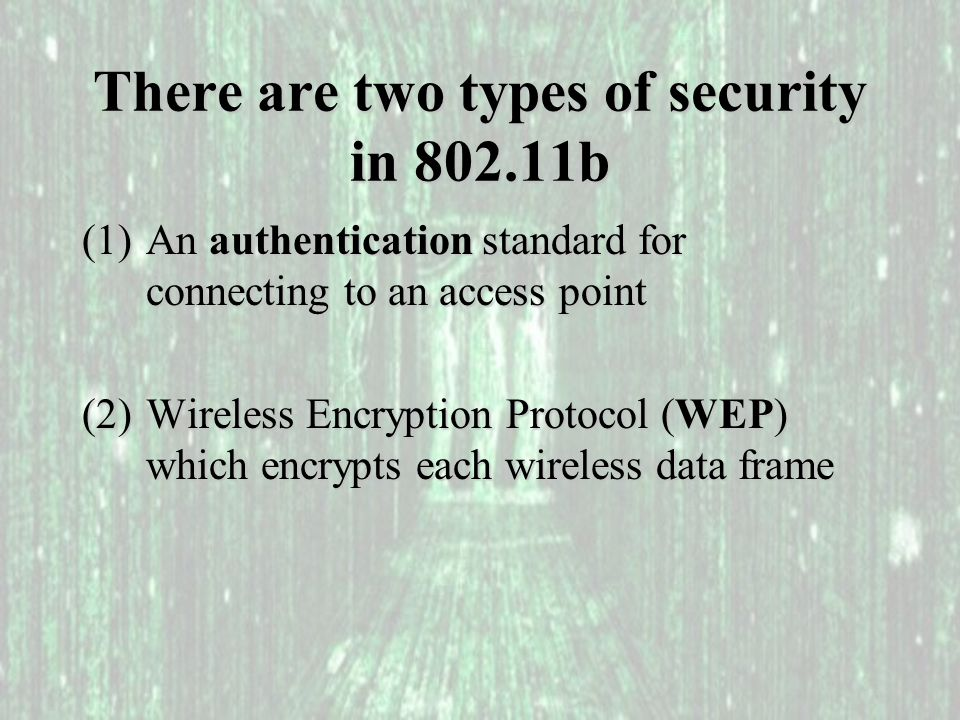 Access Point Authentication There are two choices: (1)Open Authentication (none) (2)Shared Key Authentication: a) user sends request to AP b) user receives ChallengeText c) user sends back {ChallengeText} WEP_Key The encryption method used is called RC4 RC4 is a symmetric stream cipher with an arbitrary key size.