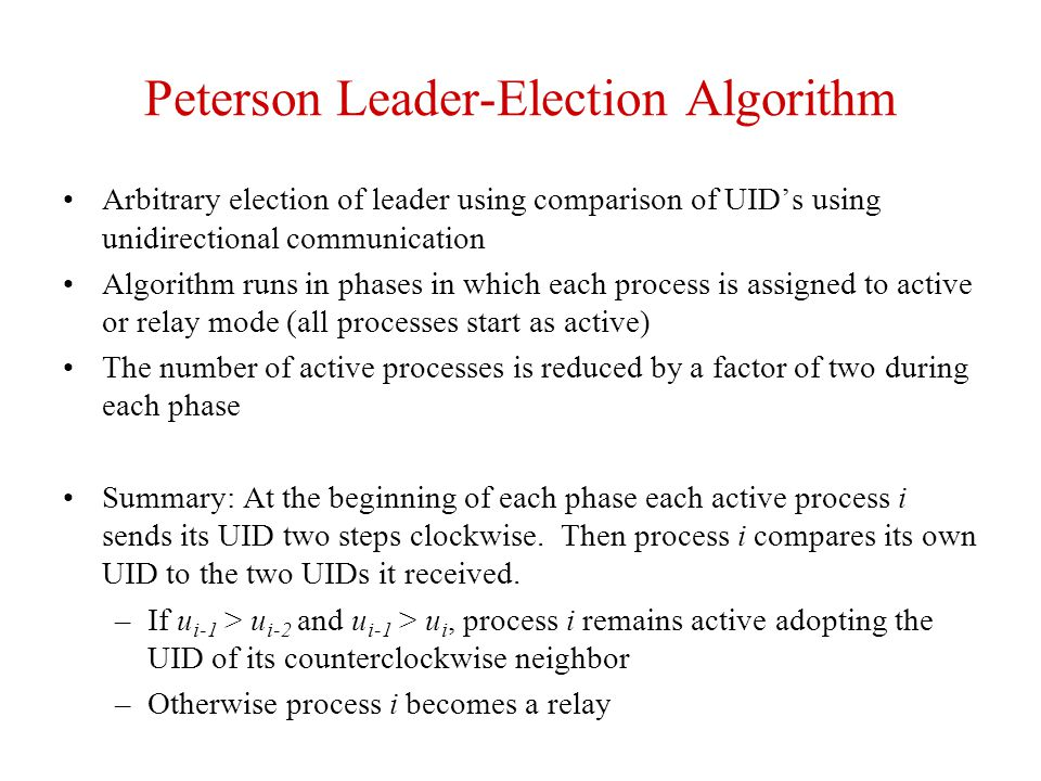 Peterson Leader-Election Algorithm Arbitrary election of leader using comparison of UID's using unidirectional communication Algorithm runs in phases
