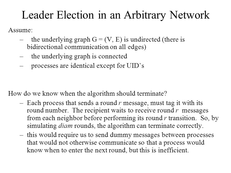 Leader Election in an Arbitrary Network Assume: –the underlying graph G = (V, E) is undirected (there is bidirectional communication on all edges) –th