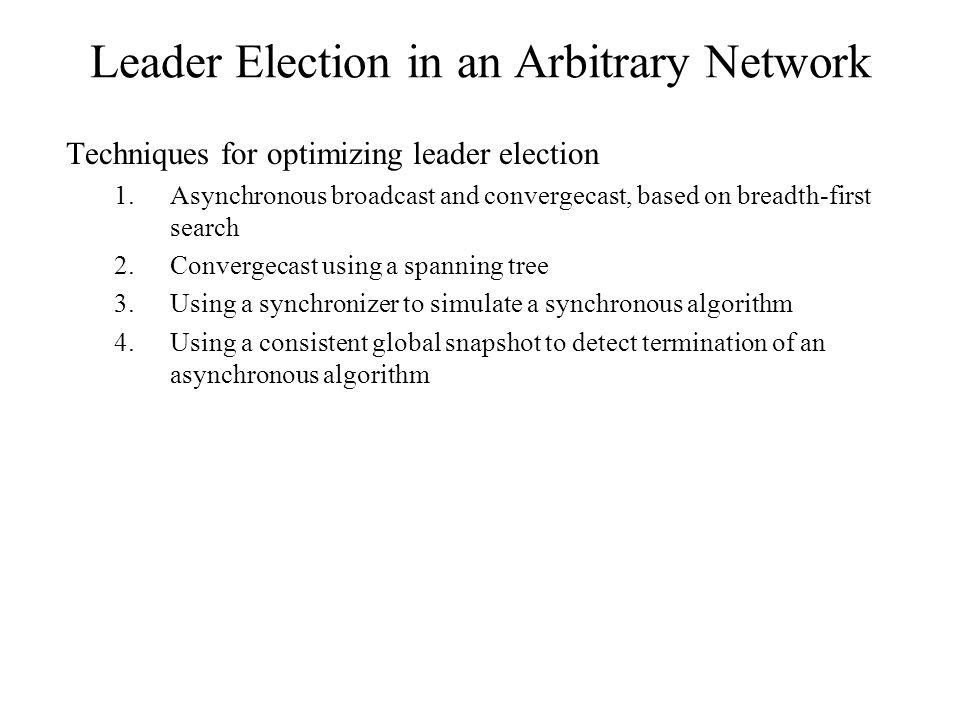 Leader Election in an Arbitrary Network Techniques for optimizing leader election 1.Asynchronous broadcast and convergecast, based on breadth-first se