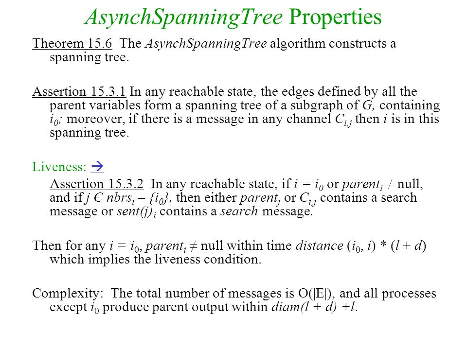 AsynchSpanningTree Properties Theorem 15.6 The AsynchSpanningTree algorithm constructs a spanning tree. Assertion 15.3.1 In any reachable state, the e