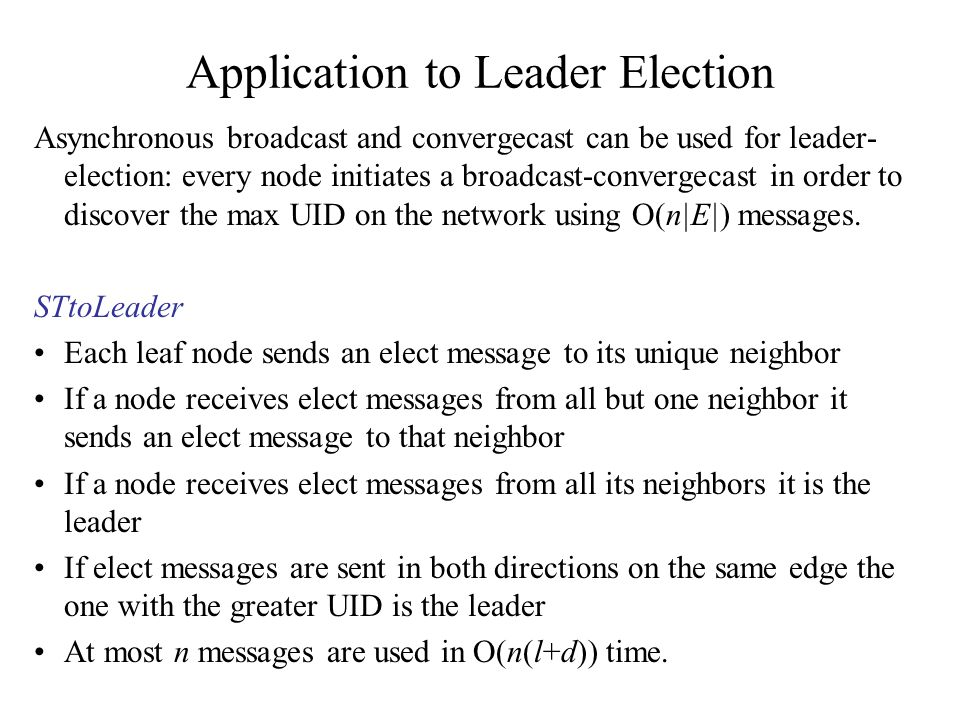 Application to Leader Election Asynchronous broadcast and convergecast can be used for leader- election: every node initiates a broadcast-convergecast
