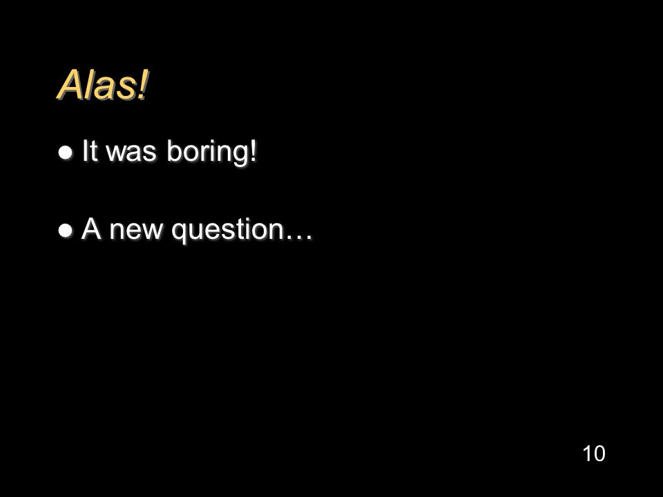 Alas! It was boring! A new question… It was boring! A new question… 10