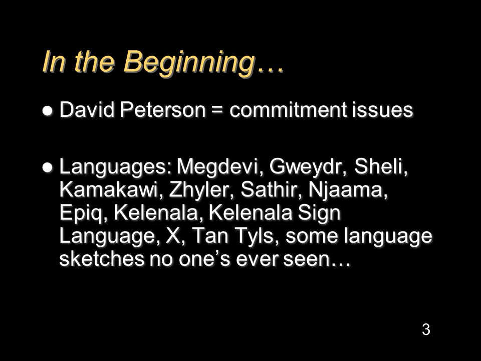 In the Beginning… David Peterson = commitment issues Languages: Megdevi, Gweydr, Sheli, Kamakawi, Zhyler, Sathir, Njaama, Epiq, Kelenala, Kelenala Sign Language, X, Tan Tyls, some language sketches no one's ever seen… David Peterson = commitment issues Languages: Megdevi, Gweydr, Sheli, Kamakawi, Zhyler, Sathir, Njaama, Epiq, Kelenala, Kelenala Sign Language, X, Tan Tyls, some language sketches no one's ever seen… 3