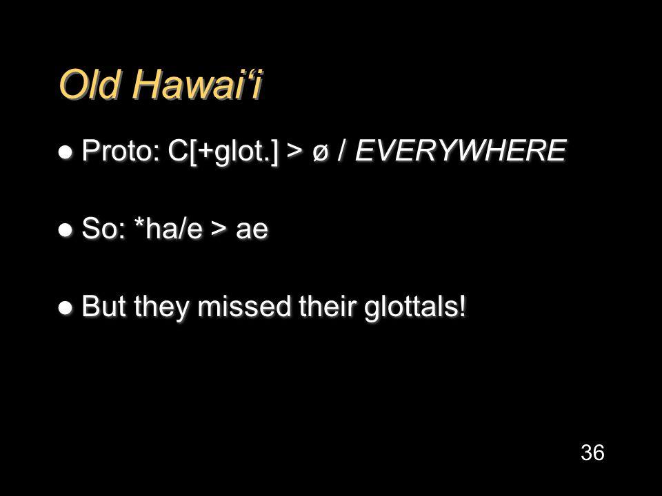Old Hawai'i Proto: C[+glot.] > ø / EVERYWHERE So: *ha/e > ae But they missed their glottals.