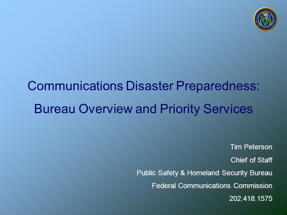Communications Disaster Preparedness PSHSB's Mission Promote safety of life and property through the use of communications services by— Policies—developing those that enhance public safety communications Activities—supporting emergency preparedness and response Clearinghouse—resources and information