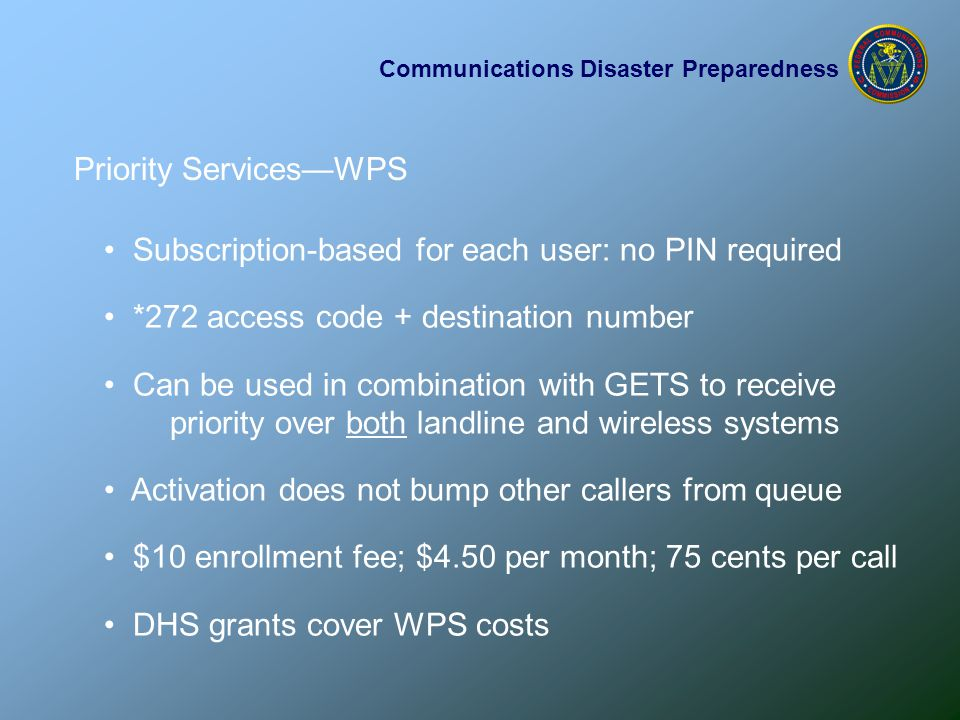 Communications Disaster Preparedness Priority Services—WPS Subscription-based for each user: no PIN required *272 access code + destination number Can be used in combination with GETS to receive priority over both landline and wireless systems Activation does not bump other callers from queue $10 enrollment fee; $4.50 per month; 75 cents per call DHS grants cover WPS costs