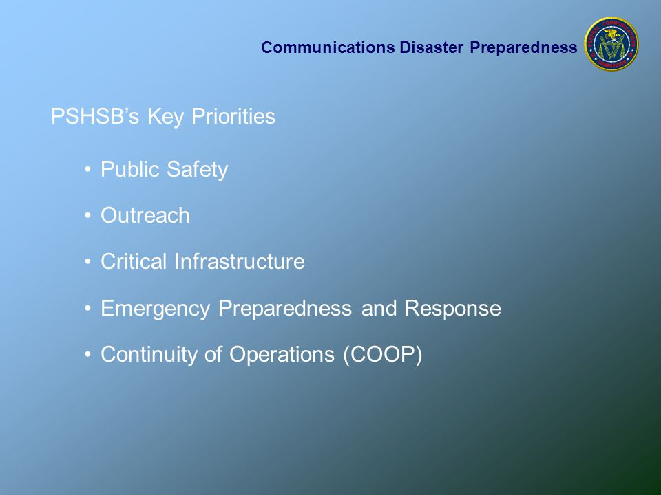 Communications Disaster Preparedness PSHSB's Key Priorities Public Safety Outreach Critical Infrastructure Emergency Preparedness and Response Continuity of Operations (COOP)