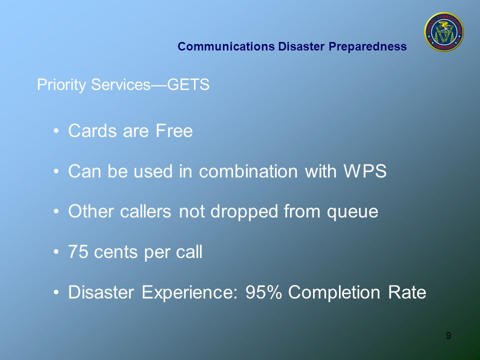 9 Communications Disaster Preparedness Cards are Free Can be used in combination with WPS Other callers not dropped from queue 75 cents per call Disaster Experience: 95% Completion Rate Priority Services—GETS