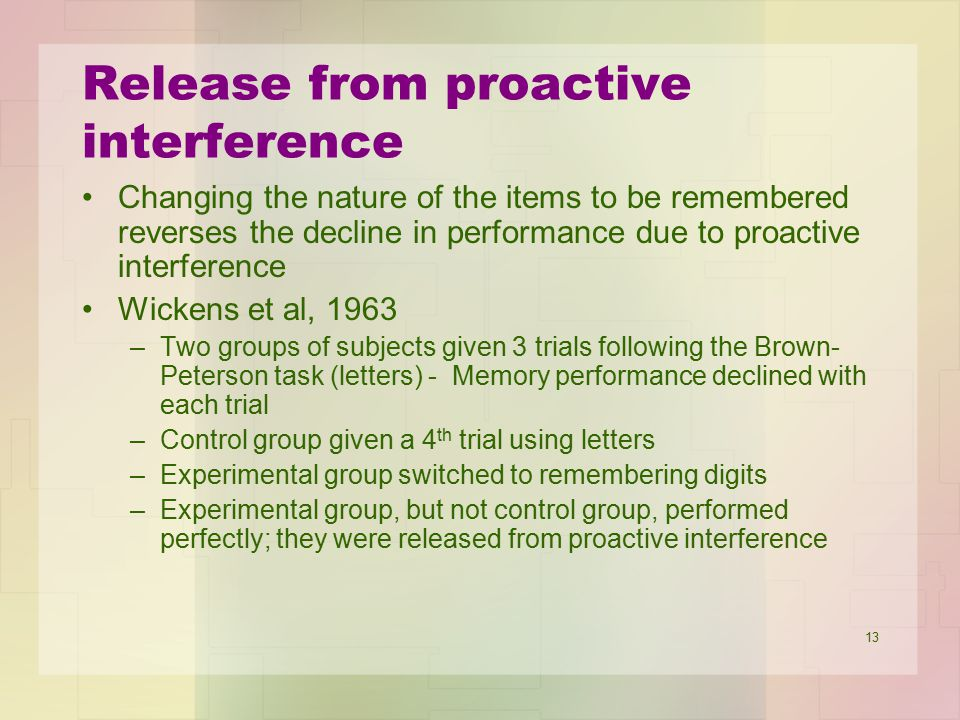 13 Release from proactive interference Changing the nature of the items to be remembered reverses the decline in performance due to proactive interfer