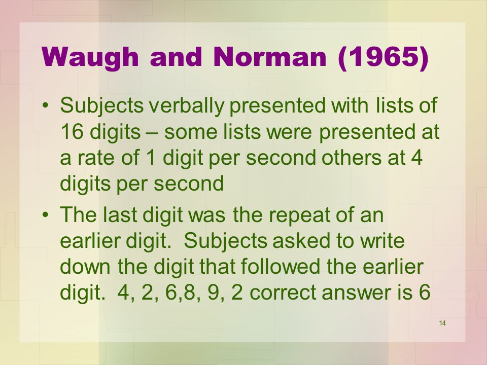 14 Waugh and Norman (1965) Subjects verbally presented with lists of 16 digits – some lists were presented at a rate of 1 digit per second others at 4