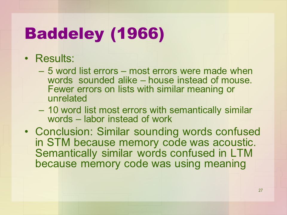 27 Baddeley (1966) Results: –5 word list errors – most errors were made when words sounded alike – house instead of mouse. Fewer errors on lists with