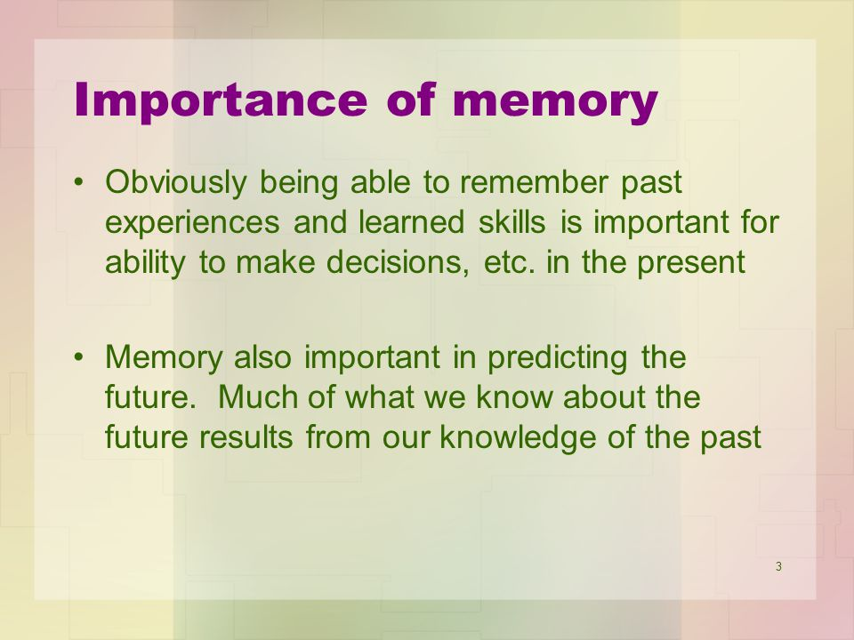 3 Importance of memory Obviously being able to remember past experiences and learned skills is important for ability to make decisions, etc. in the pr