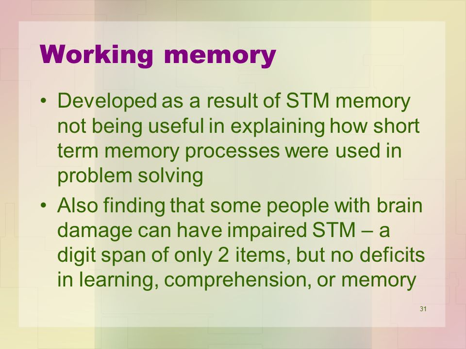 31 Working memory Developed as a result of STM memory not being useful in explaining how short term memory processes were used in problem solving Also