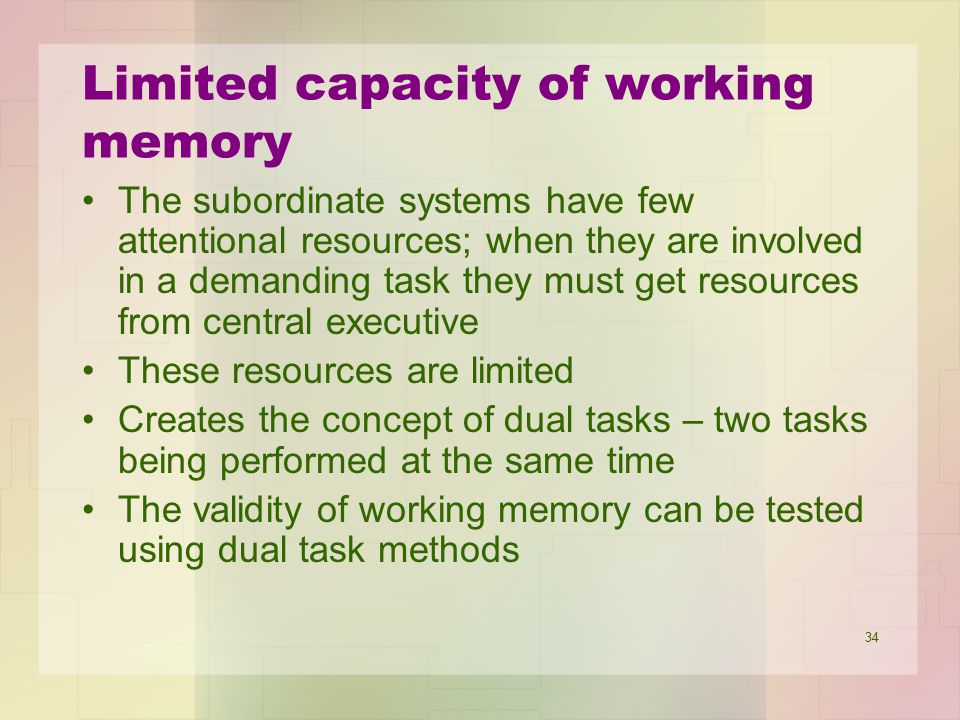 34 Limited capacity of working memory The subordinate systems have few attentional resources; when they are involved in a demanding task they must get