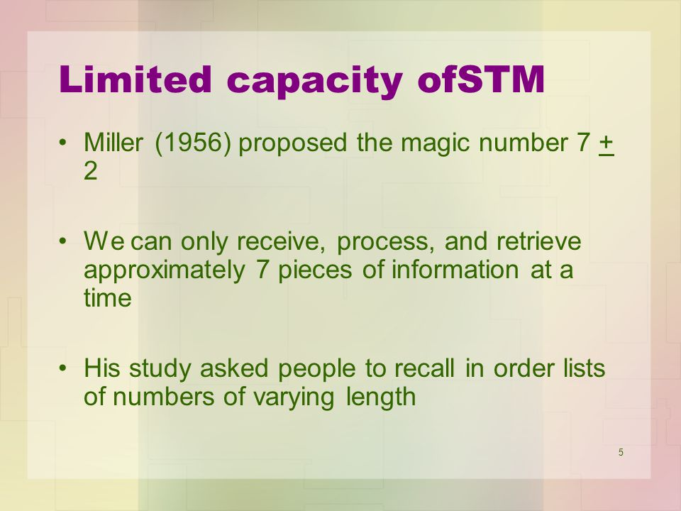 5 Limited capacity ofSTM Miller (1956) proposed the magic number 7 + 2 We can only receive, process, and retrieve approximately 7 pieces of informatio