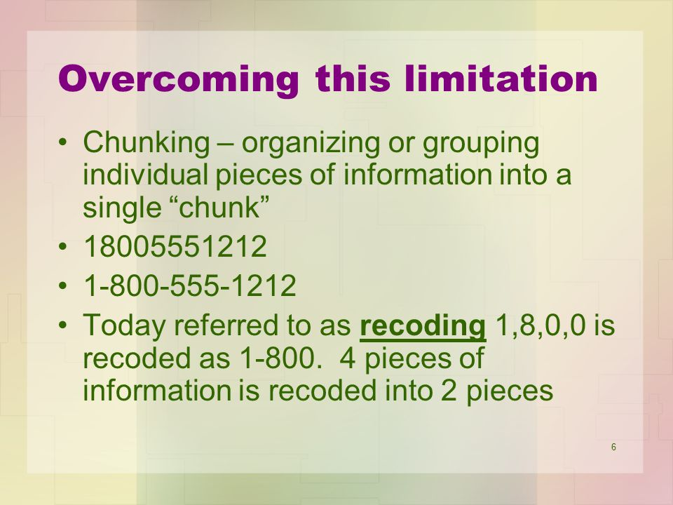 7 Recoding Recoding can occur in STM if there is the time and mental resources available to reorganize the information Using long-term memory to recode information – mnemonic devices –Using a well learned strategy to recode information –An example is verbally recoding information because language usage is over learned