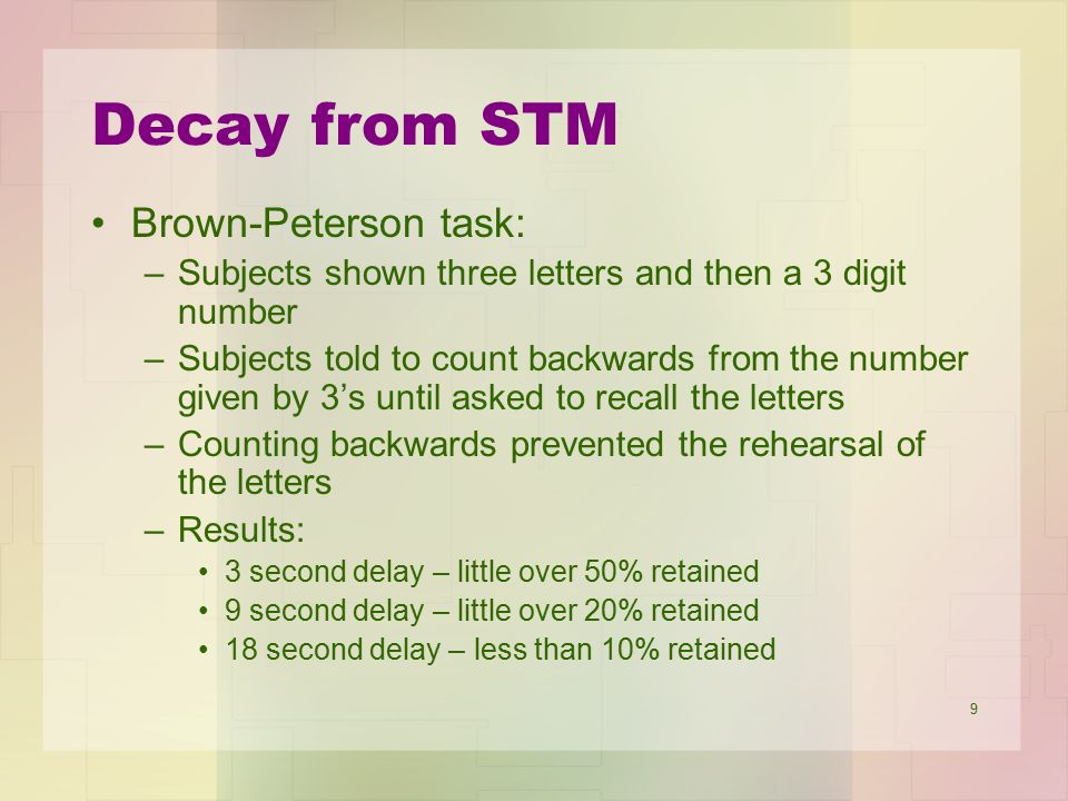 9 Decay from STM Brown-Peterson task: –Subjects shown three letters and then a 3 digit number –Subjects told to count backwards from the number given