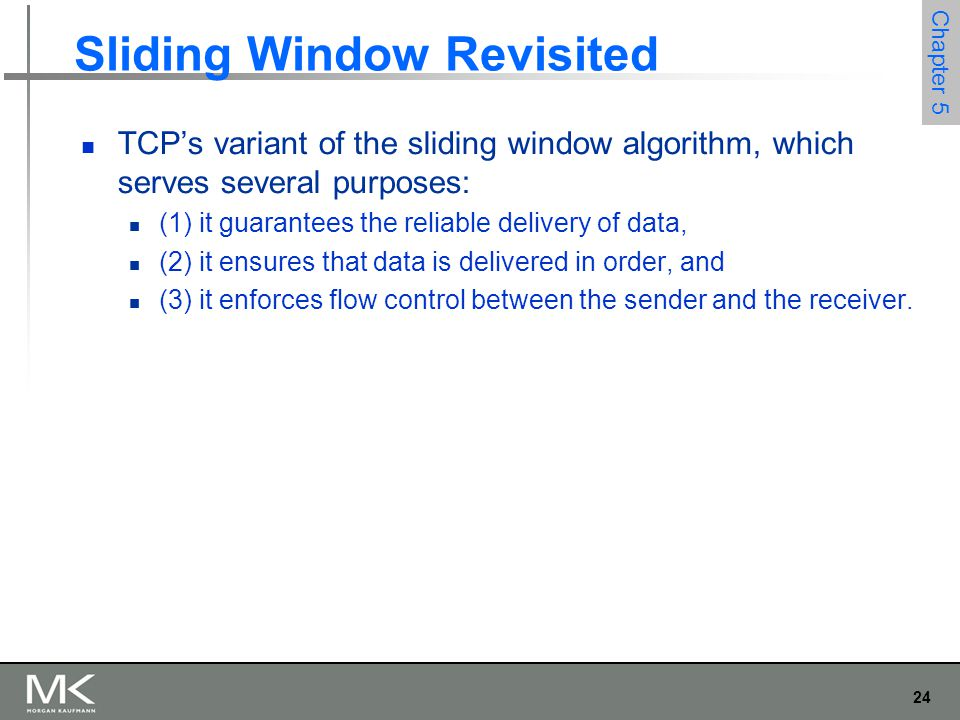 24 Chapter 5 Sliding Window Revisited TCP's variant of the sliding window algorithm, which serves several purposes: (1) it guarantees the reliable delivery of data, (2) it ensures that data is delivered in order, and (3) it enforces flow control between the sender and the receiver.
