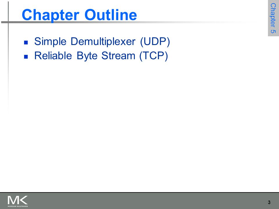 3 Chapter 5 Chapter Outline Simple Demultiplexer (UDP) Reliable Byte Stream (TCP)