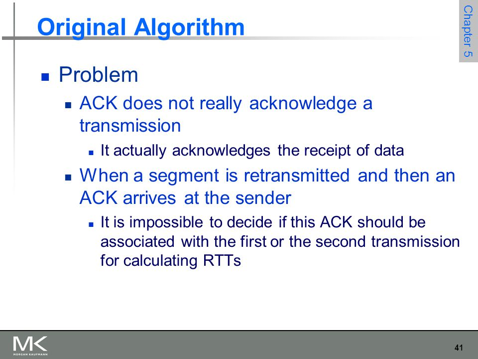 41 Chapter 5 Original Algorithm Problem ACK does not really acknowledge a transmission It actually acknowledges the receipt of data When a segment is retransmitted and then an ACK arrives at the sender It is impossible to decide if this ACK should be associated with the first or the second transmission for calculating RTTs