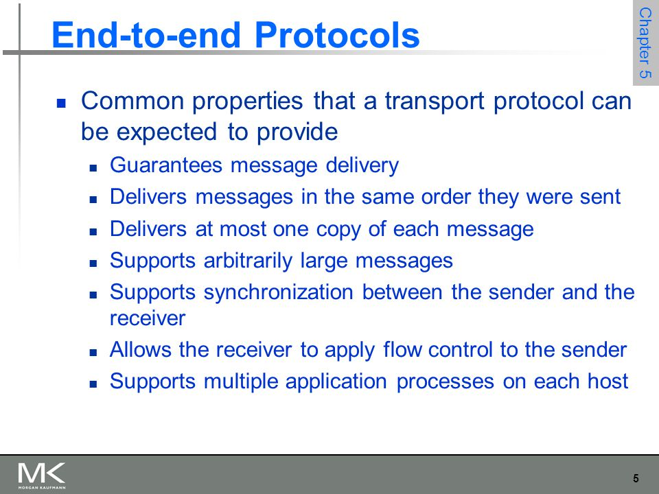 5 Chapter 5 End-to-end Protocols Common properties that a transport protocol can be expected to provide Guarantees message delivery Delivers messages in the same order they were sent Delivers at most one copy of each message Supports arbitrarily large messages Supports synchronization between the sender and the receiver Allows the receiver to apply flow control to the sender Supports multiple application processes on each host