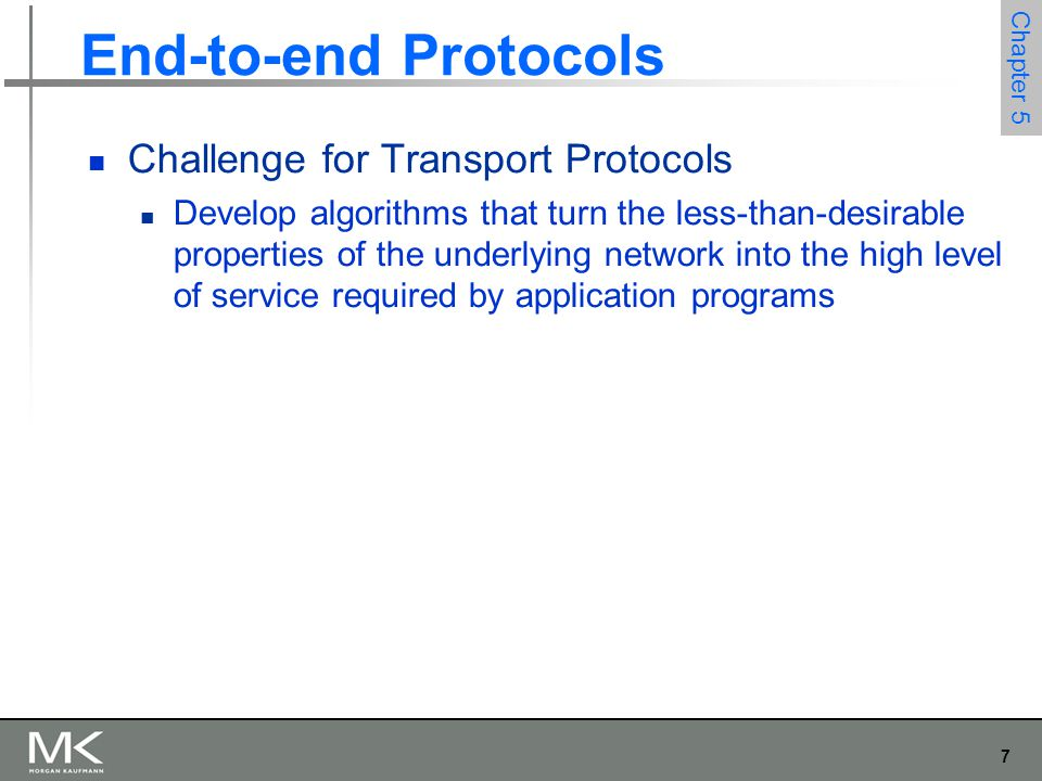 7 Chapter 5 End-to-end Protocols Challenge for Transport Protocols Develop algorithms that turn the less-than-desirable properties of the underlying network into the high level of service required by application programs