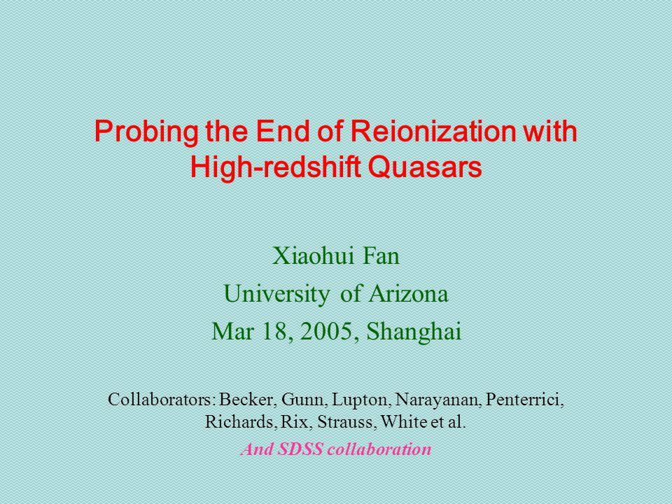 Probing the End of Reionization with High-redshift Quasars Xiaohui Fan University of Arizona Mar 18, 2005, Shanghai Collaborators: Becker, Gunn, Lupton, Narayanan, Penterrici, Richards, Rix, Strauss, White et al.