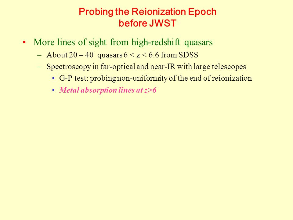 Probing the Reionization Epoch before JWST More lines of sight from high-redshift quasars –About 20 – 40 quasars 6 < z < 6.6 from SDSS –Spectroscopy in far-optical and near-IR with large telescopes G-P test: probing non-uniformity of the end of reionization Metal absorption lines at z>6