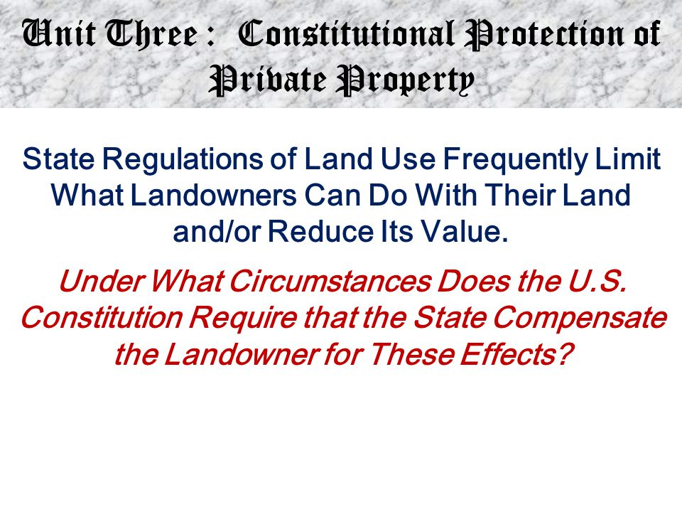 Unit Three : Constitutional Protection of Private Property State Regulations of Land Use Frequently Limit What Landowners Can Do With Their Land and/o