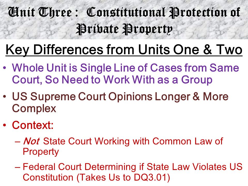 Unit Three : Constitutional Protection of Private Property Key Differences from Units One & Two Whole Unit is Single Line of Cases from Same Court, So
