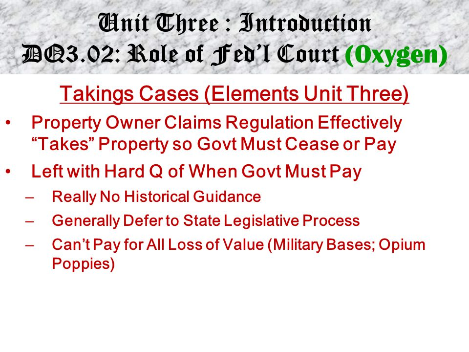 """Unit Three : Introduction DQ3.02: Role of Fed'l Court (Oxygen) Takings Cases (Elements Unit Three) Property Owner Claims Regulation Effectively """"Takes"""