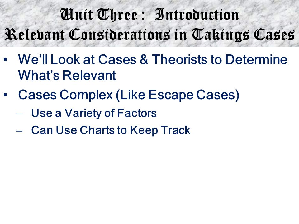 Unit Three : Introduction Relevant Considerations in Takings Cases We'll Look at Cases & Theorists to Determine What's Relevant Cases Complex (Like Es