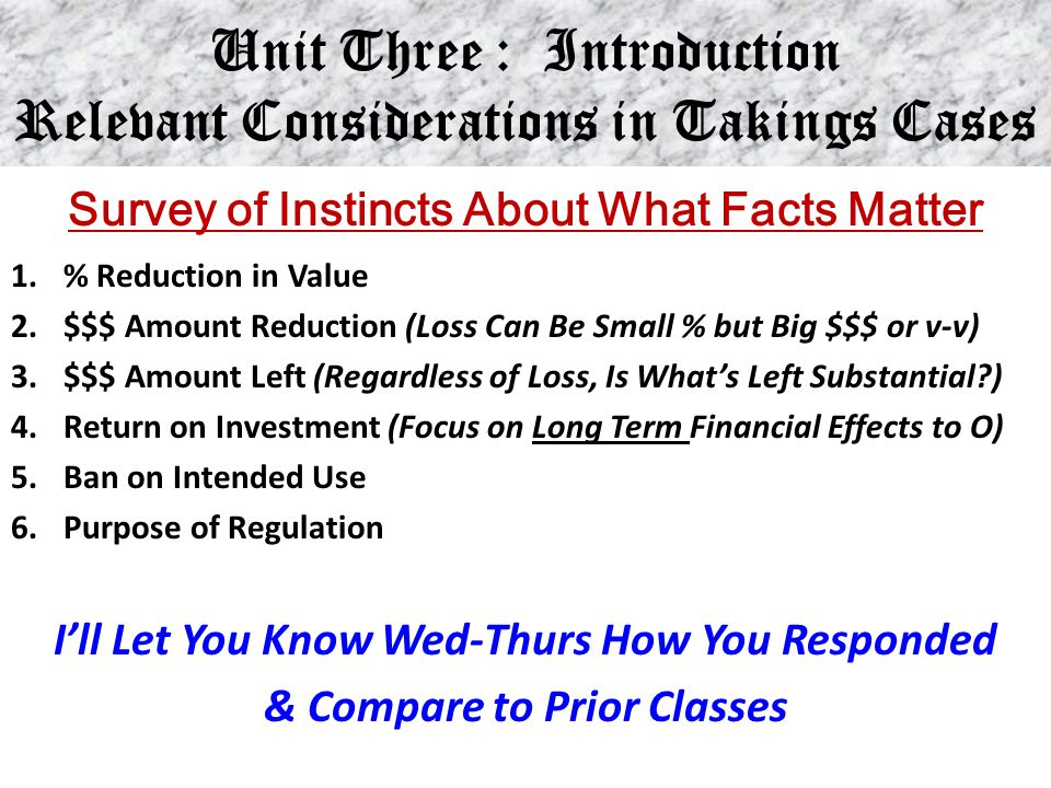 Unit Three : Introduction Relevant Considerations in Takings Cases Survey of Instincts About What Facts Matter 1.% Reduction in Value 2.$$$ Amount Red