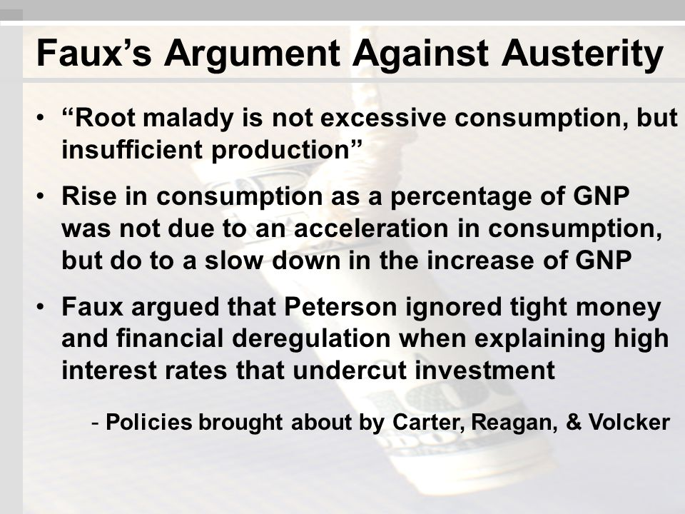 Root malady is not excessive consumption, but insufficient production Rise in consumption as a percentage of GNP was not due to an acceleration in consumption, but do to a slow down in the increase of GNP Faux argued that Peterson ignored tight money and financial deregulation when explaining high interest rates that undercut investment - Policies brought about by Carter, Reagan, & Volcker Faux's Argument Against Austerity