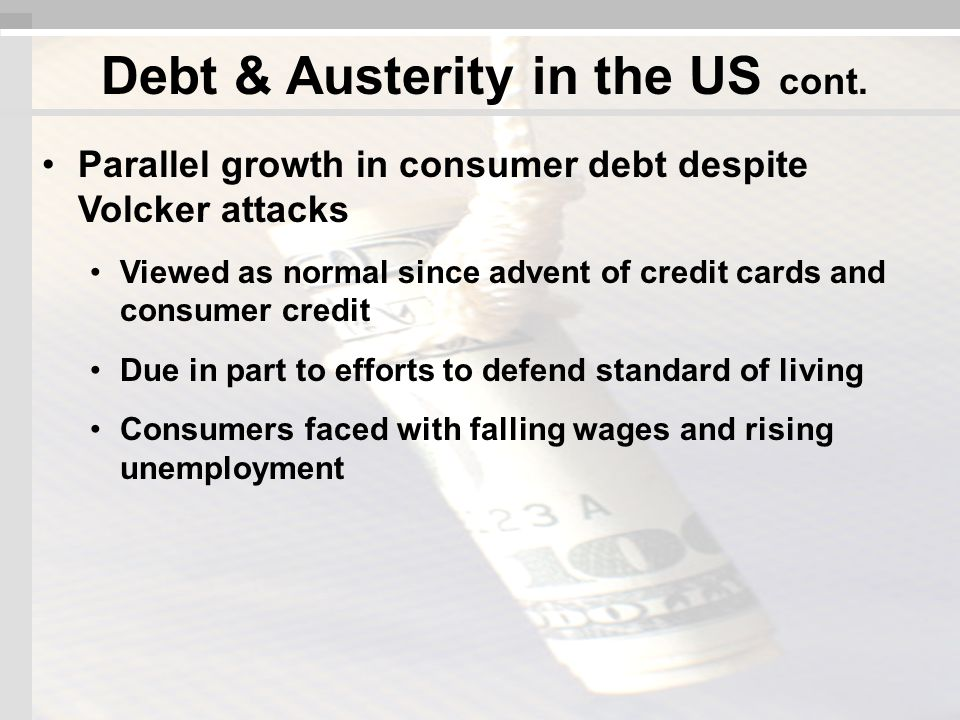 Parallel growth in consumer debt despite Volcker attacks Viewed as normal since advent of credit cards and consumer credit Due in part to efforts to defend standard of living Consumers faced with falling wages and rising unemployment Debt & Austerity in the US cont.