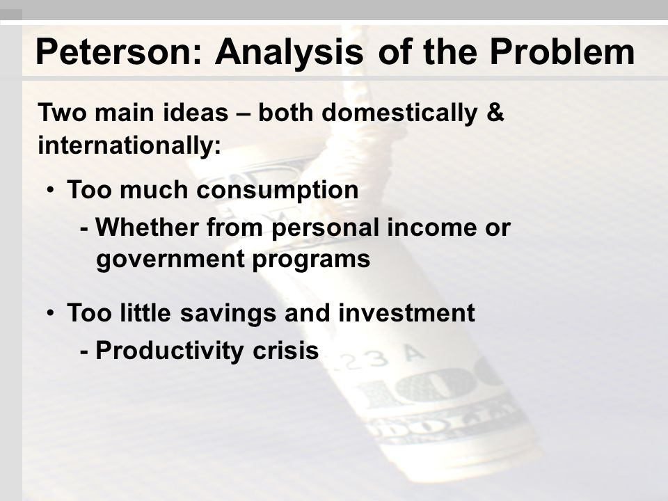 Two main ideas – both domestically & internationally: Too much consumption - Whether from personal income or government programs Too little savings and investment - Productivity crisis Peterson: Analysis of the Problem