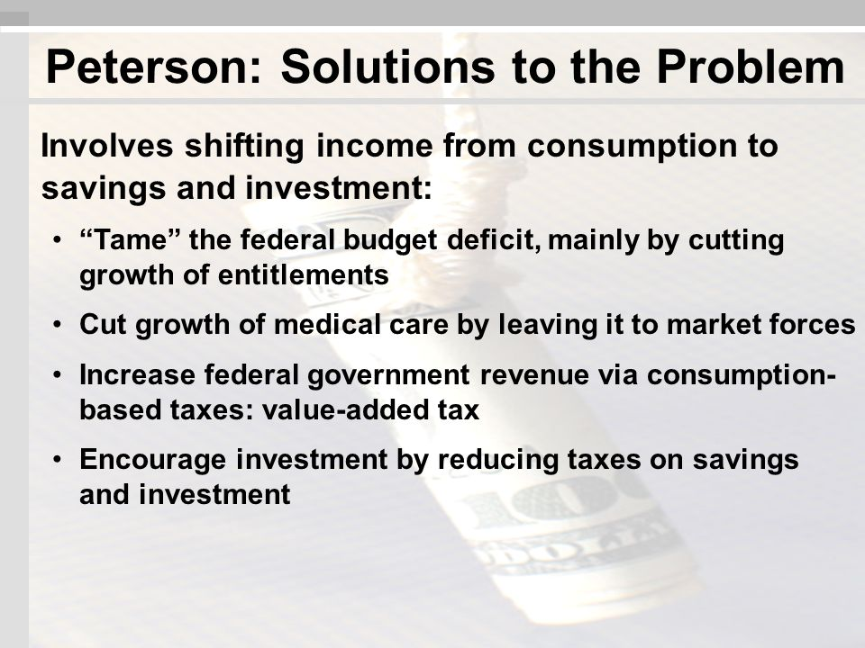 Involves shifting income from consumption to savings and investment: Tame the federal budget deficit, mainly by cutting growth of entitlements Cut growth of medical care by leaving it to market forces Increase federal government revenue via consumption- based taxes: value-added tax Encourage investment by reducing taxes on savings and investment Peterson: Solutions to the Problem