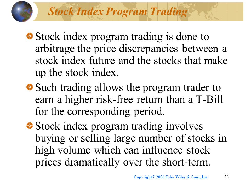Copyright© 2006 John Wiley & Sons, Inc.12 Stock Index Program Trading Stock index program trading is done to arbitrage the price discrepancies between a stock index future and the stocks that make up the stock index.