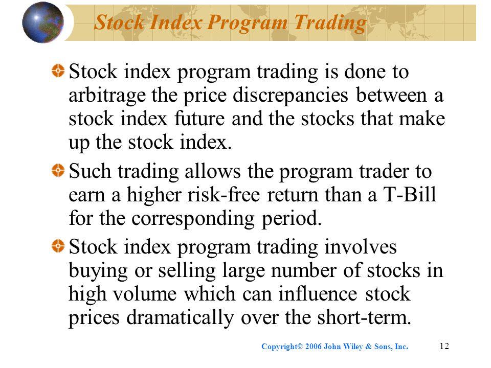 Copyright© 2006 John Wiley & Sons, Inc.12 Stock Index Program Trading Stock index program trading is done to arbitrage the price discrepancies between