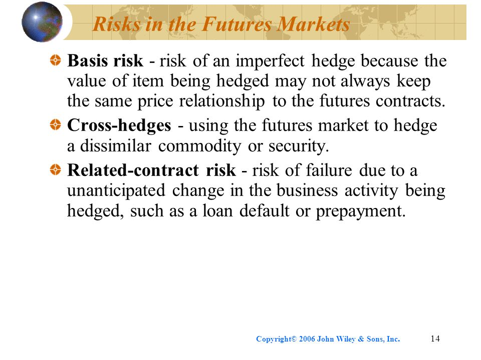 Copyright© 2006 John Wiley & Sons, Inc.14 Risks in the Futures Markets Basis risk - risk of an imperfect hedge because the value of item being hedged may not always keep the same price relationship to the futures contracts.