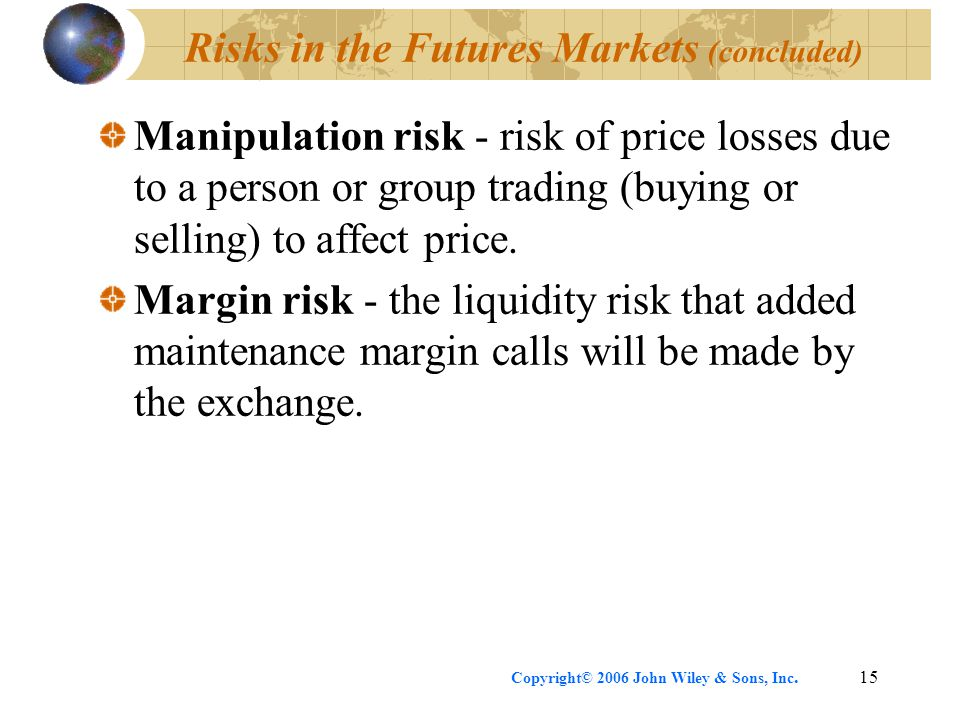 Copyright© 2006 John Wiley & Sons, Inc.15 Risks in the Futures Markets (concluded) Manipulation risk - risk of price losses due to a person or group t
