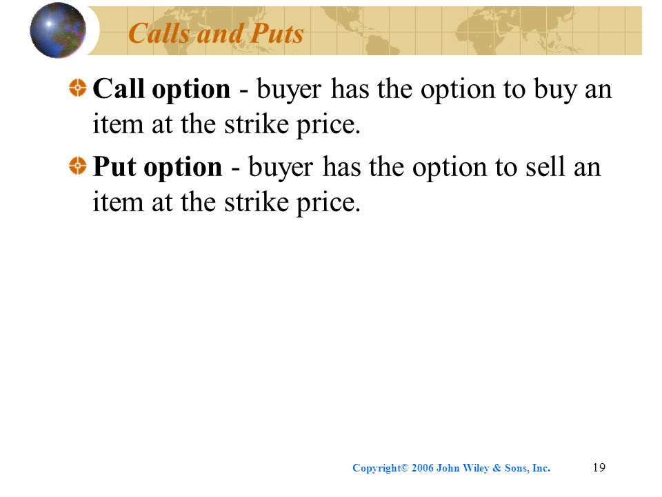 Copyright© 2006 John Wiley & Sons, Inc.19 Calls and Puts Call option - buyer has the option to buy an item at the strike price.