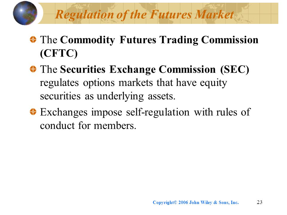 Copyright© 2006 John Wiley & Sons, Inc.23 Regulation of the Futures Market The Commodity Futures Trading Commission (CFTC) The Securities Exchange Com