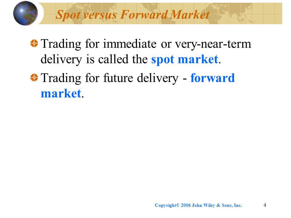 Copyright© 2006 John Wiley & Sons, Inc.4 Spot versus Forward Market Trading for immediate or very-near-term delivery is called the spot market. Tradin