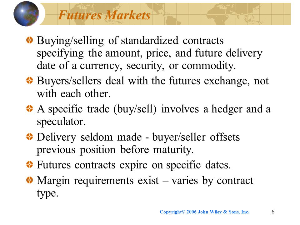 Copyright© 2006 John Wiley & Sons, Inc.6 Futures Markets Buying/selling of standardized contracts specifying the amount, price, and future delivery da