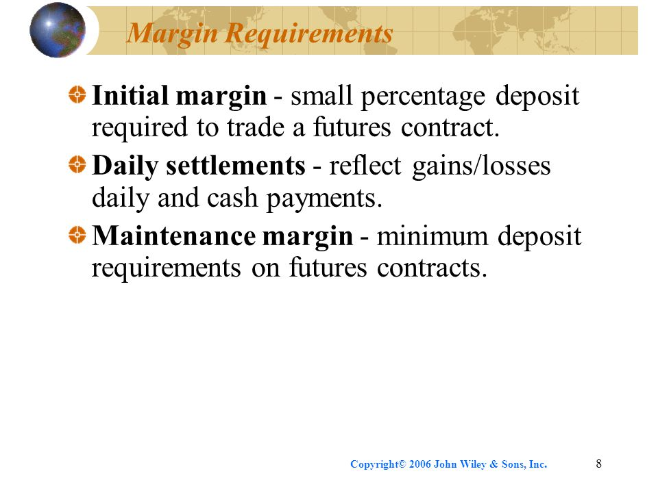 Copyright© 2006 John Wiley & Sons, Inc.8 Margin Requirements Initial margin - small percentage deposit required to trade a futures contract. Daily set
