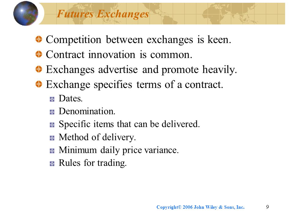 Copyright© 2006 John Wiley & Sons, Inc.9 Futures Exchanges Competition between exchanges is keen. Contract innovation is common. Exchanges advertise a