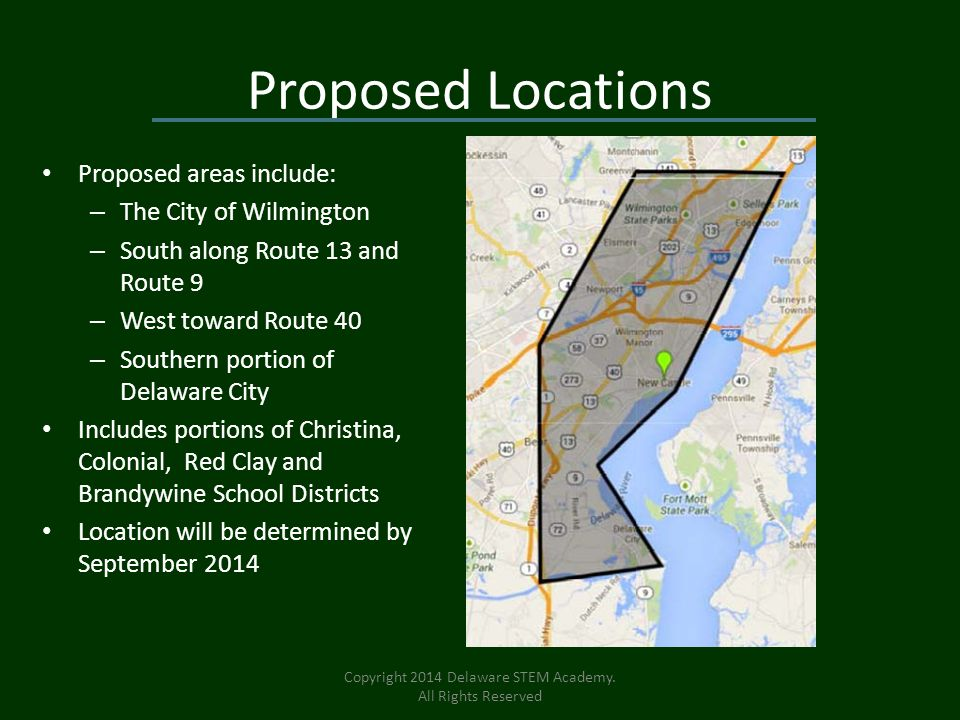 Proposed Locations Proposed areas include: – The City of Wilmington – South along Route 13 and Route 9 – West toward Route 40 – Southern portion of Delaware City Includes portions of Christina, Colonial, Red Clay and Brandywine School Districts Location will be determined by September 2014 Copyright 2014 Delaware STEM Academy.