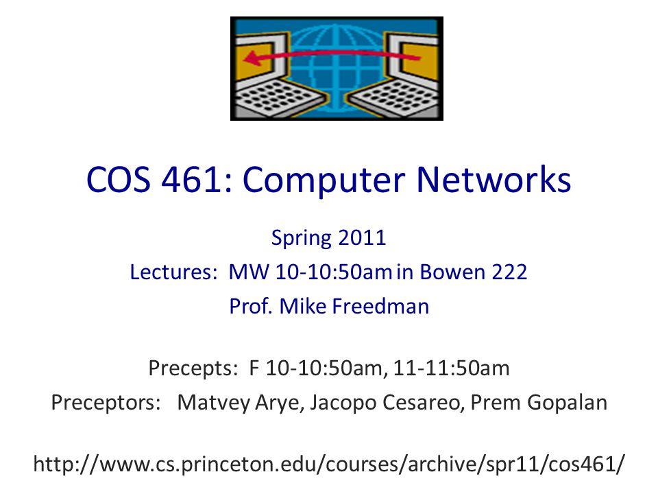 COS 461: Computer Networks Spring 2011 Lectures: MW 10-10:50am in Bowen 222 Prof. Mike Freedman Precepts: F 10-10:50am, 11-11:50am Preceptors: Matvey